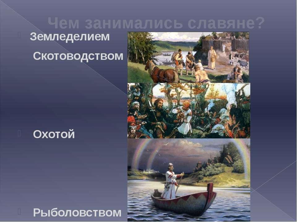 Чем занимались славяне? Земледелием Скотоводством Охотой Рыболовством