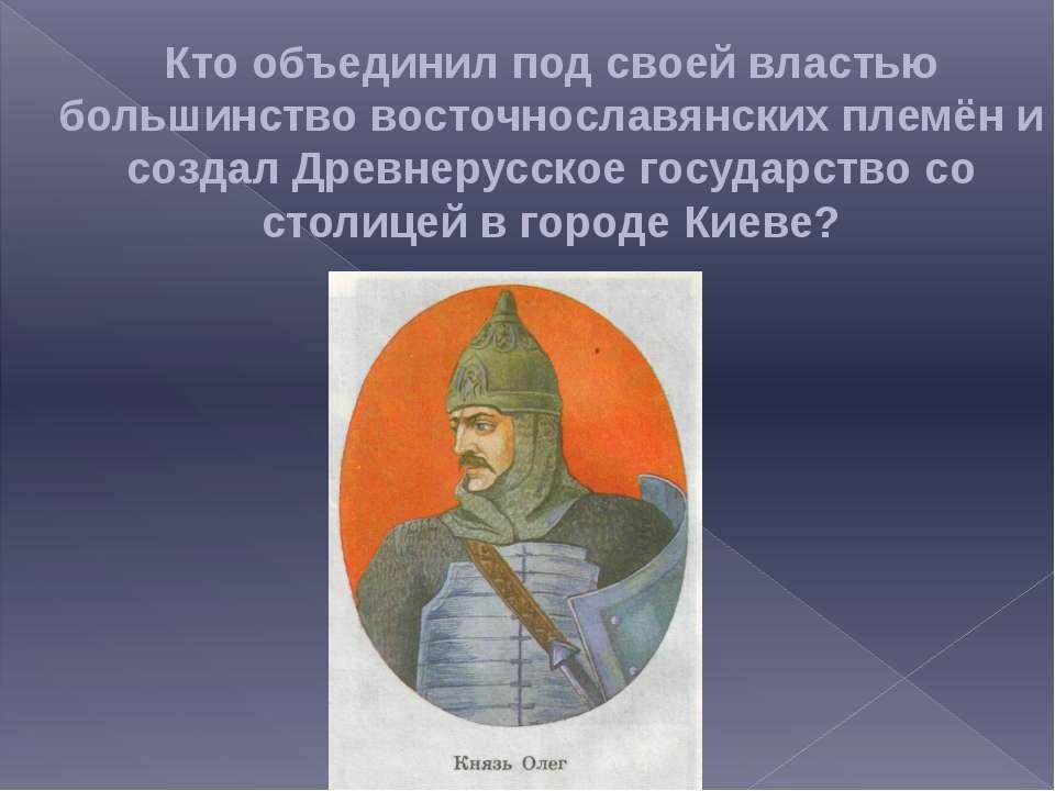 Кто объединил под своей властью большинство восточнославянских племён и созда...