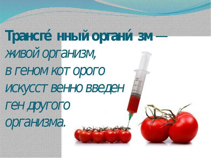 Трансге нный органи зм— живой организм, вгеномкоторого искусственно введен...