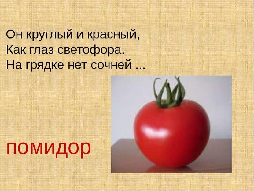 Он круглый и красный, Как глаз светофора. На грядке нет сочней ... помидор