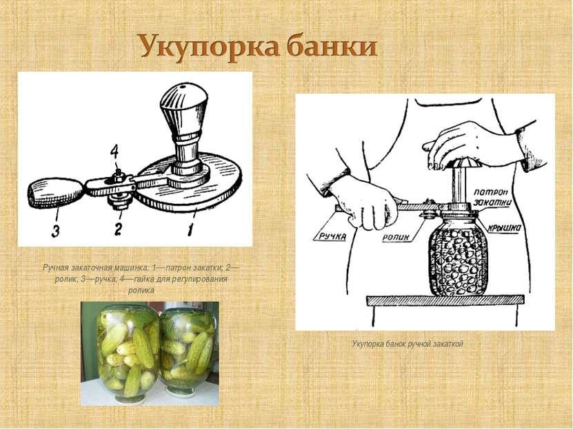 Укупорка банок ручной закаткой Ручная закаточная машинка: 1—патрон закатки; 2...