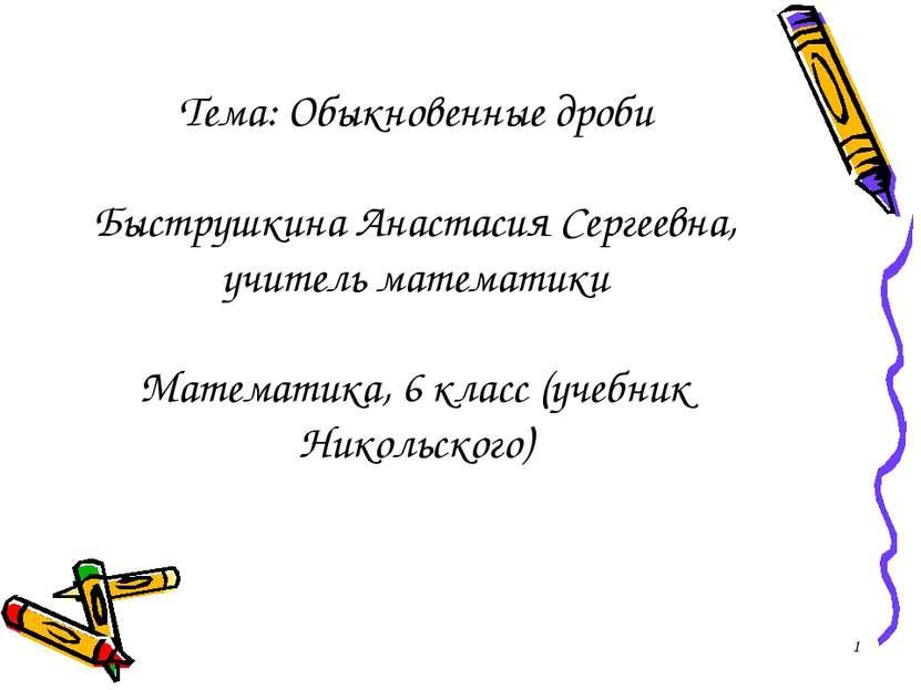 Тема: Обыкновенные дроби Быструшкина Анастасия Сергеевна, учитель математики ...