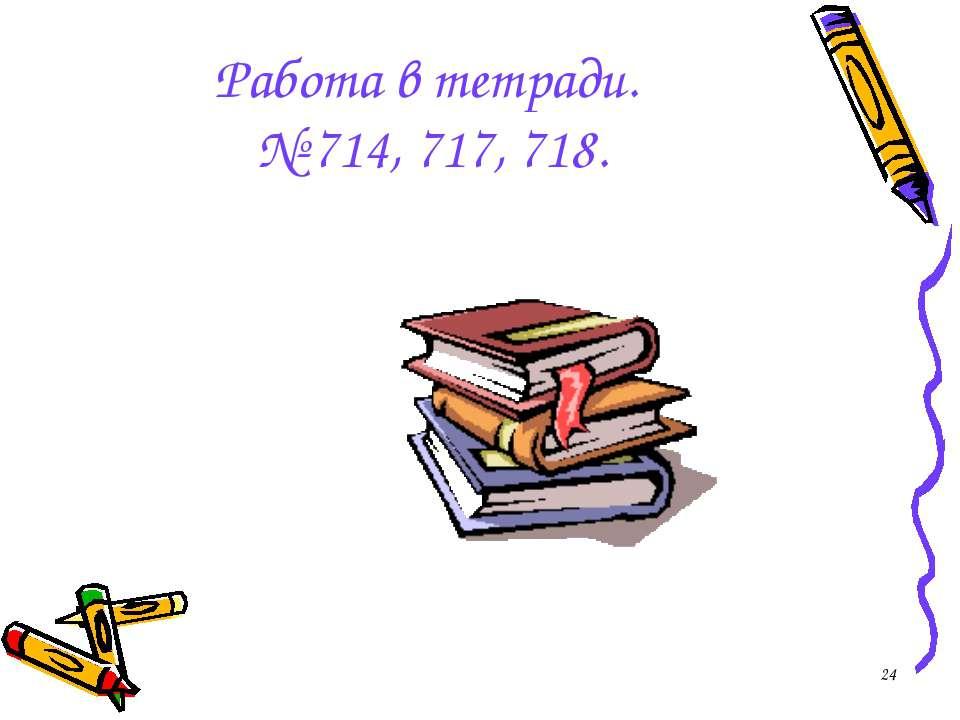 * Работа в тетради. № 714, 717, 718.