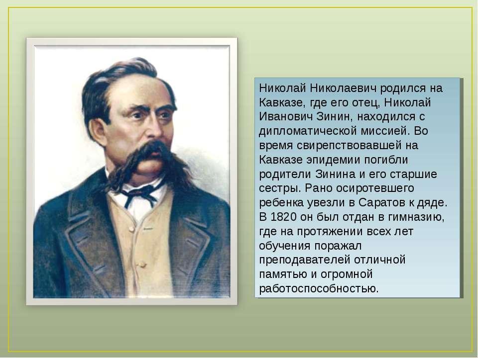 Николай Николаевич родился на Кавказе, где его отец, Николай Иванович Зинин, ...