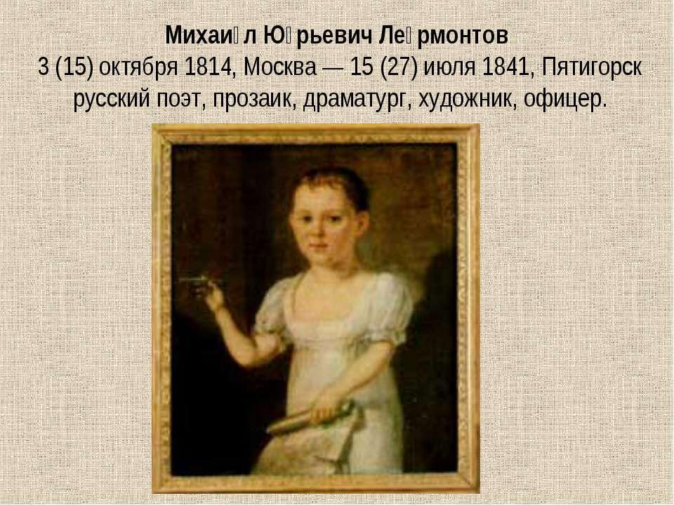 Михаи л Ю рьевич Ле рмонтов 3(15)октября 1814, Москва— 15 (27) июля 1841, ...
