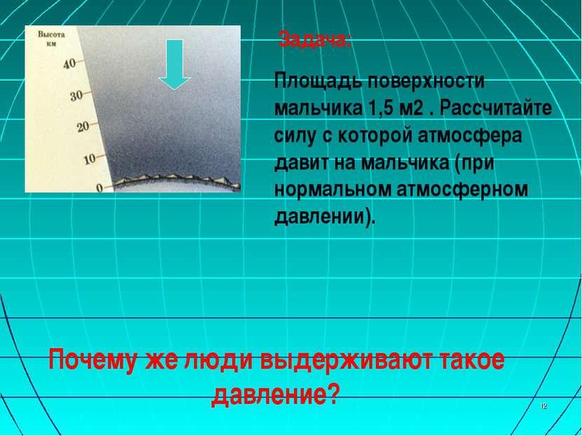 * Задача: Площадь поверхности мальчика 1,5 м2 . Рассчитайте силу с которой ат...