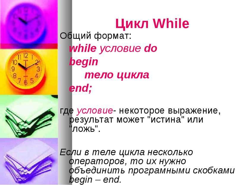 Цикл While Общий формат: while условие do begin тело цикла end; где условие- ...