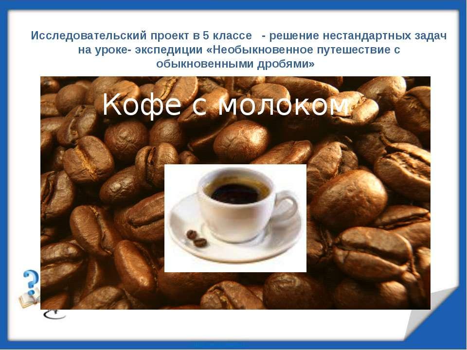 Кофе с молоком Исследовательский проект в 5 классе - решение нестандартных за...