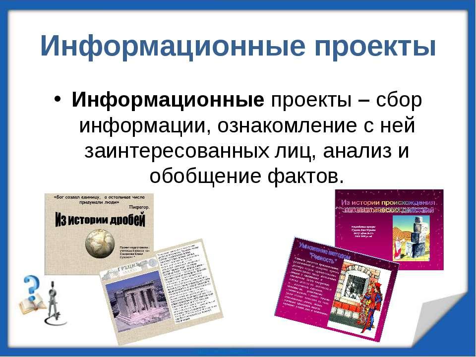 Информационные проекты Информационные проекты – сбор информации, ознакомление...