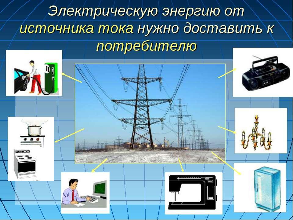 Электрическую энергию от источника тока нужно доставить к потребителю