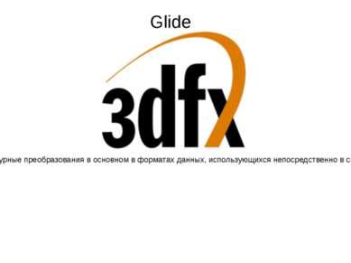 Glide — API для трёхмерной графики, разработанный 3dfx Interactive для видеок...