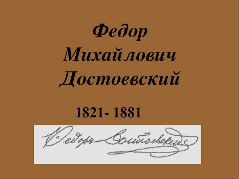 Федор Михайлович Достоевский 1821- 1881