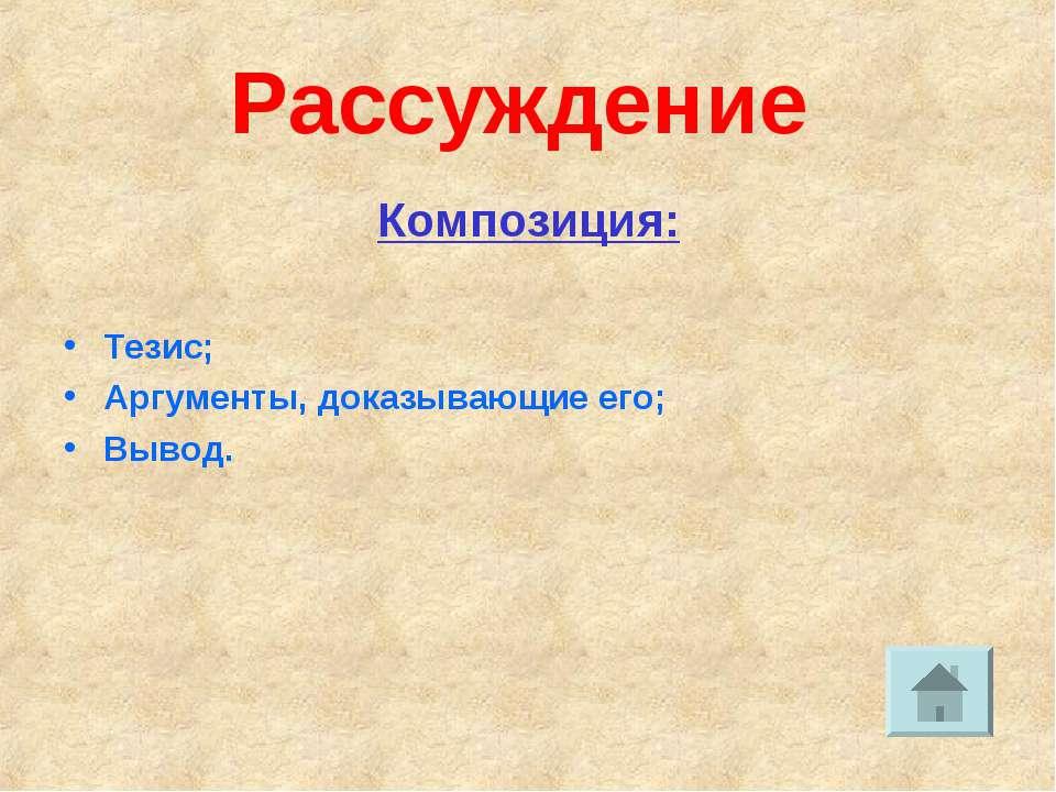 Рассуждение Композиция: Тезис; Аргументы, доказывающие его; Вывод.