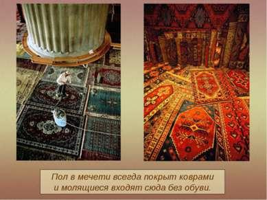 Пол в мечети всегда покрыт коврами и молящиеся входят сюда без обуви.