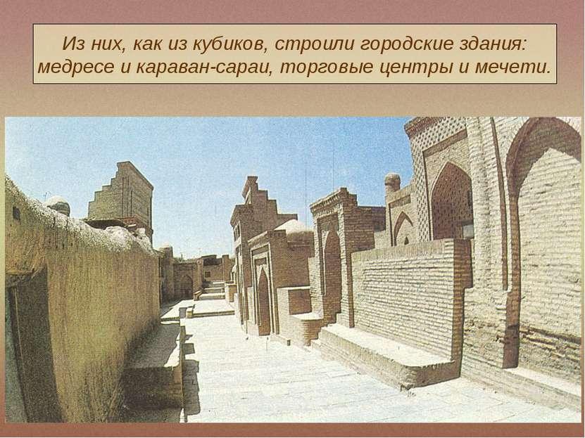 Из них, как из кубиков, строили городские здания: медресе и караван-сараи, то...