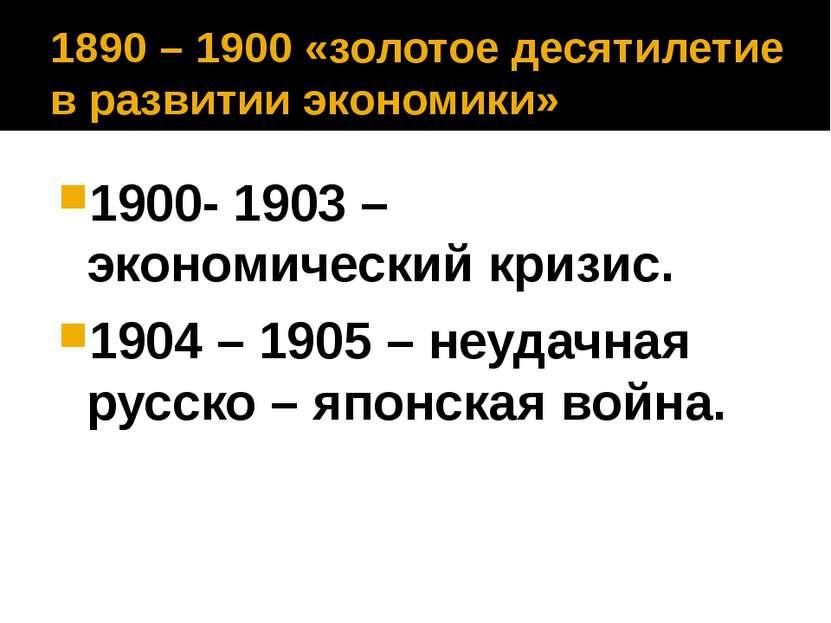 1890 – 1900 «золотое десятилетие в развитии экономики» 1900- 1903 – экономиче...