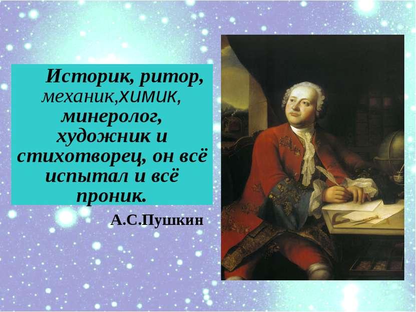 Историк, ритор, механик,химик, минеролог, художник и cтихотворец, он всё испы...