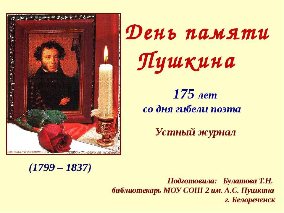 (1799 – 1837) День памяти Пушкина Подготовила: Булатова Т.Н. библиотекарь МОУ...