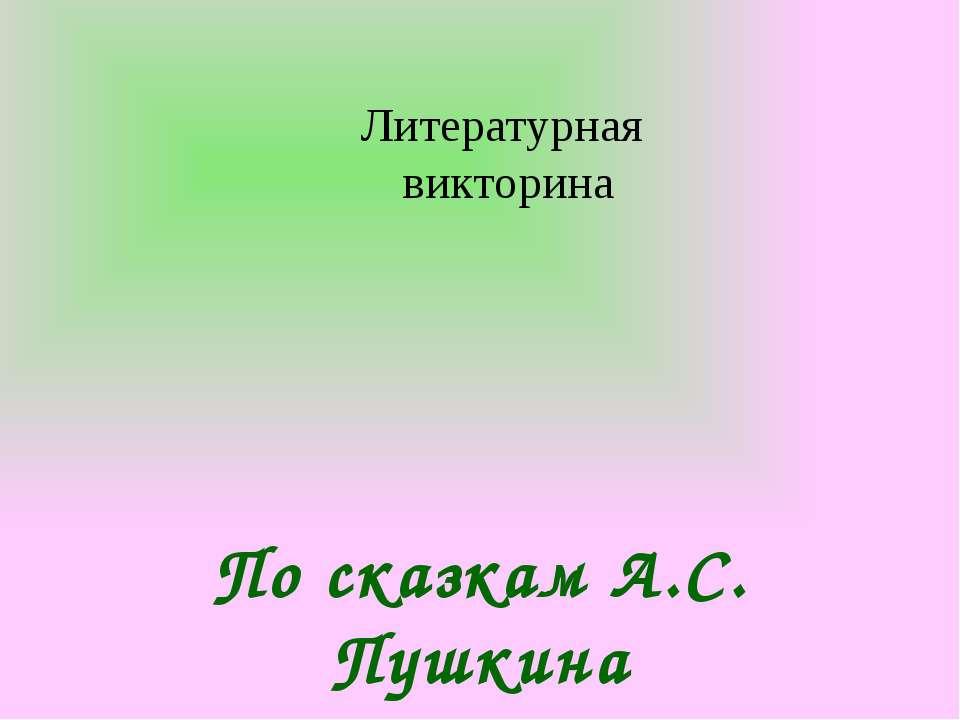 Литературная викторина По сказкам А.С. Пушкина