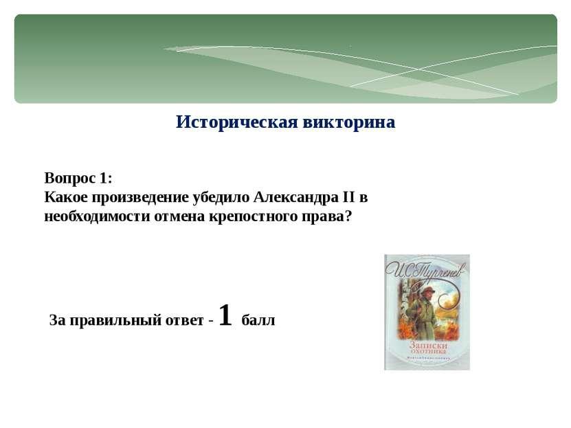 Историческая викторина Вопрос 1: Какое произведение убедило Александра II в н...