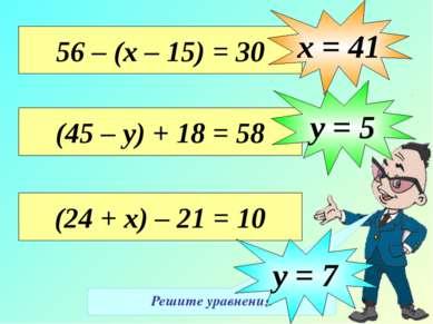 Решите уравнения 56 – (х – 15) = 30 х = 41 (45 – у) + 18 = 58 у = 5 (24 + х) ...
