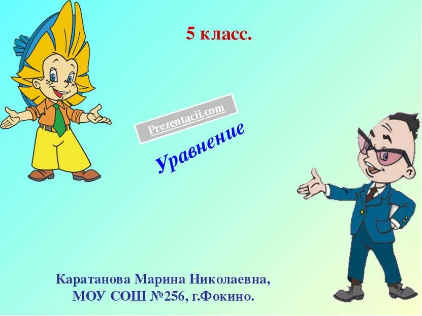 5 класс. Уравнение Каратанова Марина Николаевна, МОУ СОШ №256, г.Фокино. Prez...