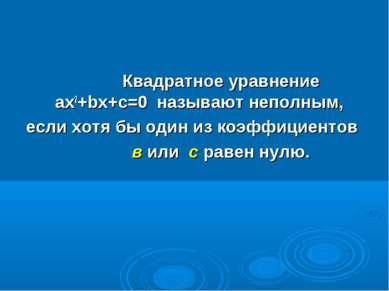 Квадратное уравнение ax2+bx+c=0 называют неполным, если хотя бы один из коэфф...