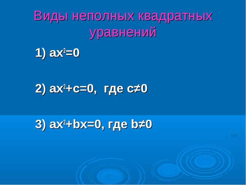Виды неполных квадратных уравнений 1) ax2=0 2) ax2+c=0, где с≠0 3) ax2+bx=0, ...