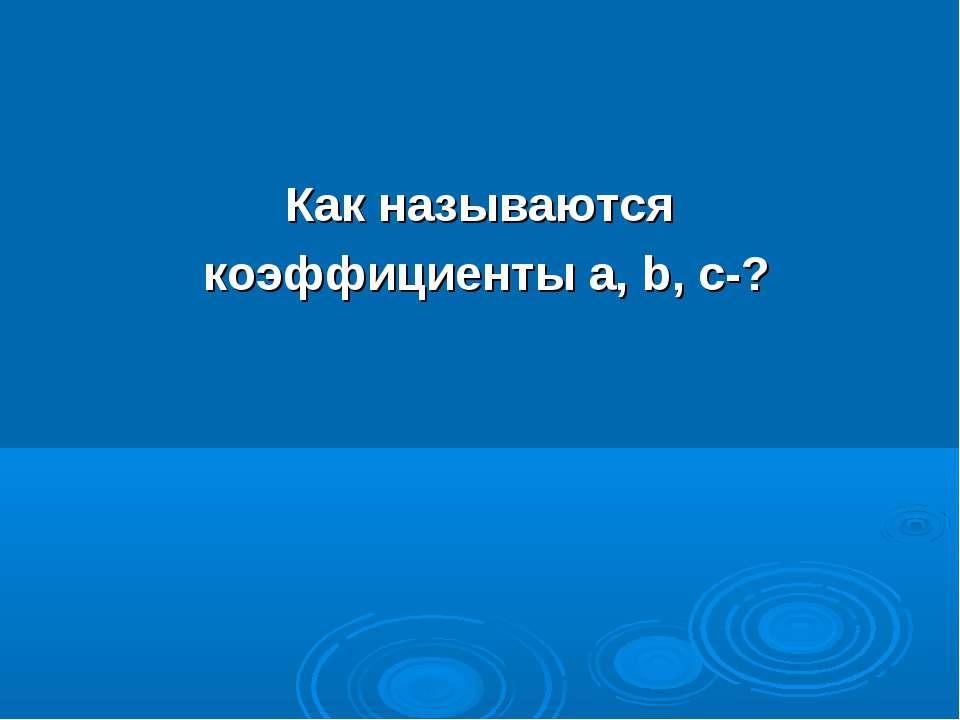 Как называются коэффициенты а, b, с-?