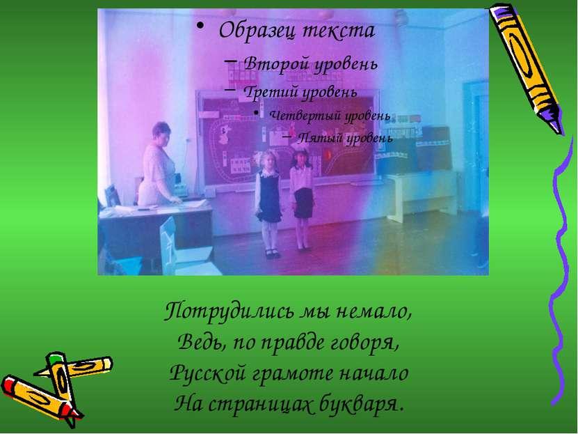 Потрудились мы немало, Ведь, по правде говоря, Русской грамоте начало На стра...