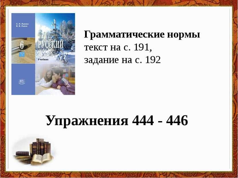 Упражнения 444 - 446 Грамматические нормы текст на с. 191, задание на с. 192