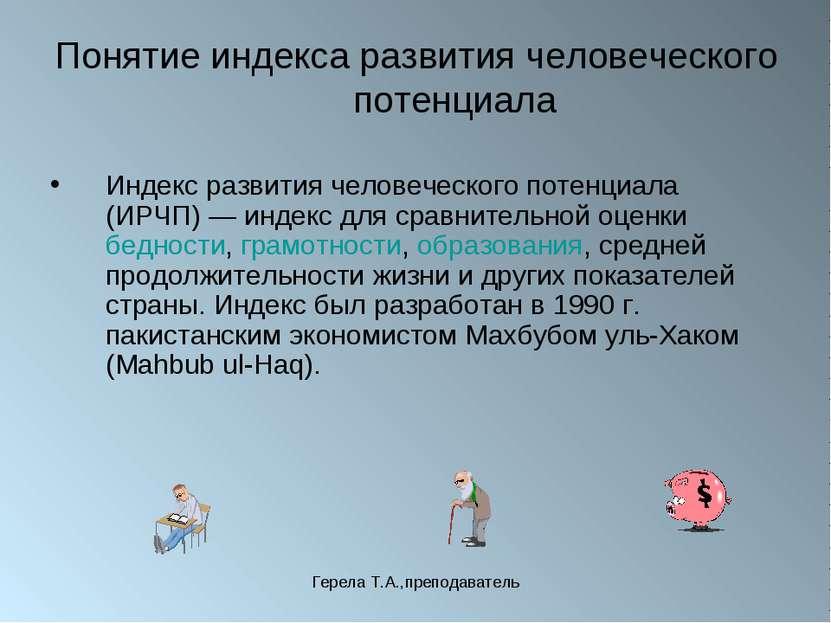 Герела Т.А.,преподаватель Понятие индекса развития человеческого потенциала И...