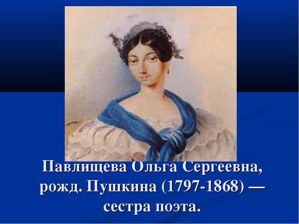 Павлищева Ольга Сергеевна, рожд. Пушкина (1797-1868) — сестра поэта.