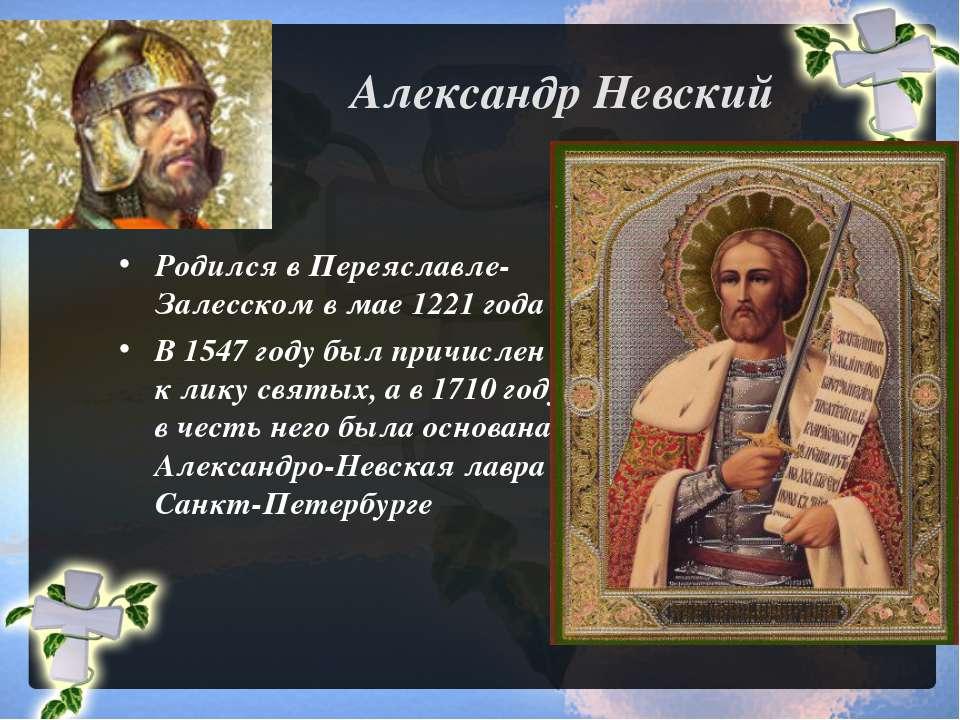 Александр Невский Родился в Переяславле-Залесском в мае 1221 года В 1547 году...