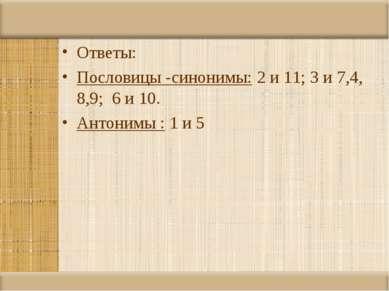 Ответы: Пословицы -синонимы: 2 и 11; 3 и 7,4, 8,9; 6 и 10. Антонимы : 1 и 5