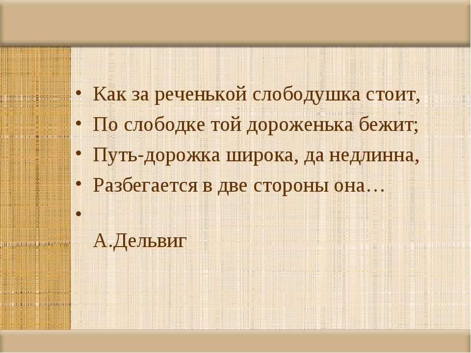 Как за реченькой слободушка стоит, По слободке той дороженька бежит; Путь-дор...