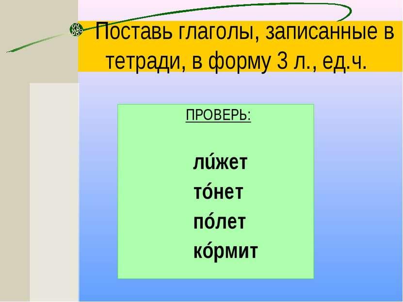Поставь глаголы, записанные в тетради, в форму 3 л., ед.ч. ПРОВЕРЬ: лúжет тóн...