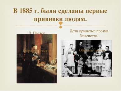 В 1885 г. были сделаны первые прививки людям. Л. Пастер Дети привитые против ...