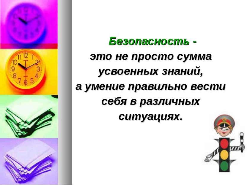 Безопасность - это не просто сумма усвоенных знаний, а умение правильно вести...