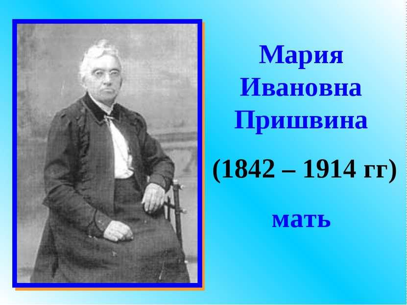 Мария Ивановна Пришвина (1842 – 1914 гг) мать