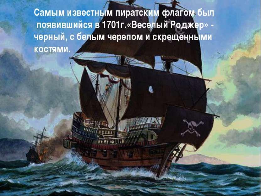 Самым известным пиратским флагом был появившийся в 1701г.«Веселый Роджер» - ч...