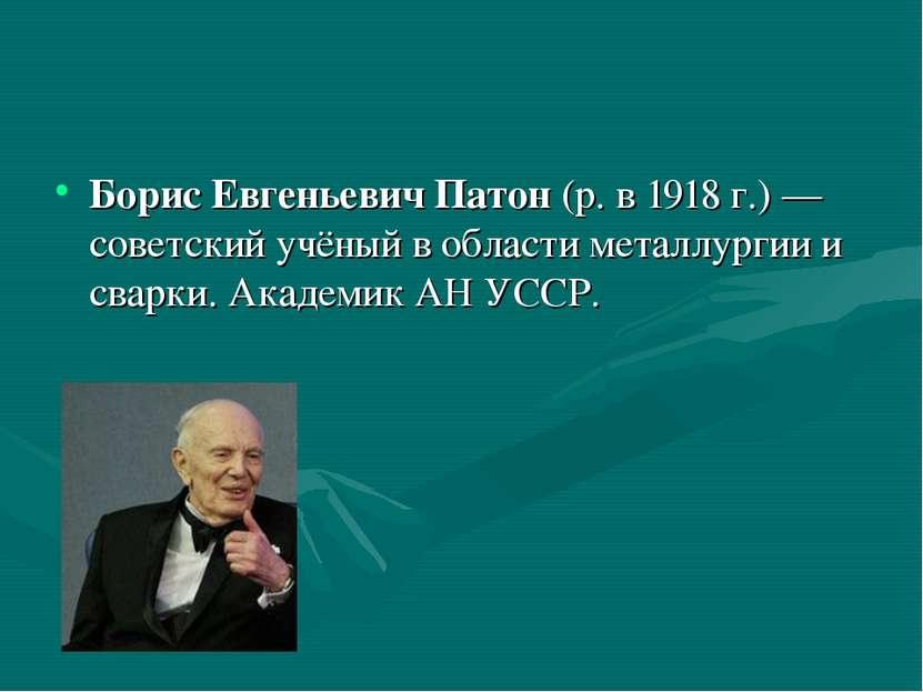 Борис Евгеньевич Патон (р. в 1918г.)— советский учёный в области металлурги...