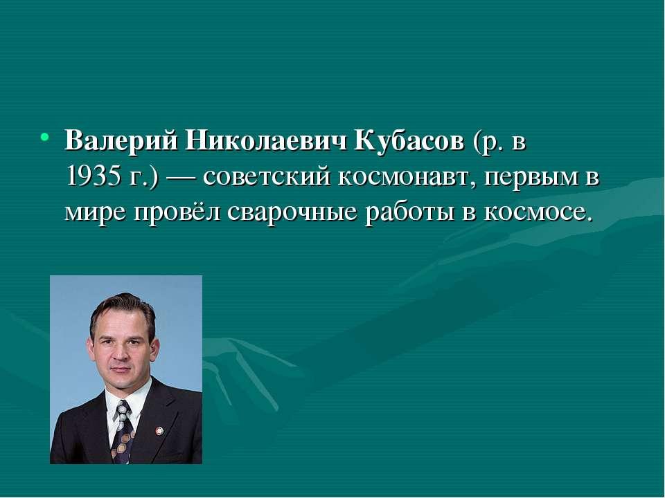 Валерий Николаевич Кубасов (р. в 1935г.)— советский космонавт, первым в мир...