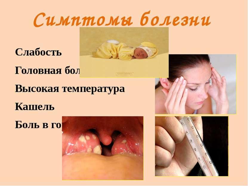 Симптомы болезни Слабость Головная боль Высокая температура Кашель Боль в горле