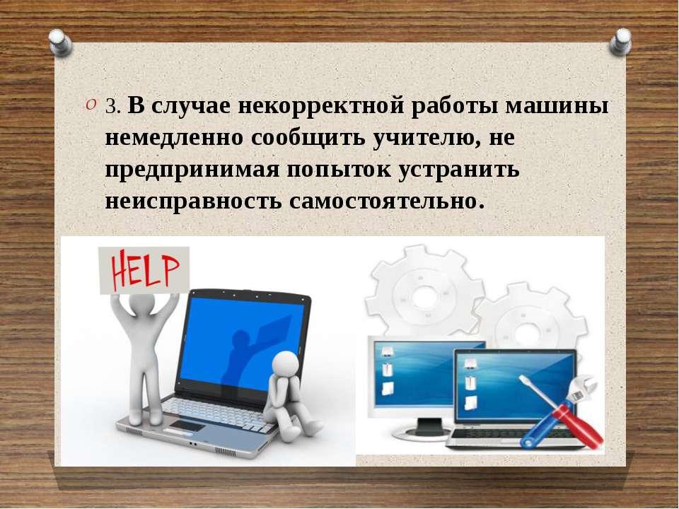 3. В случае некорректной работы машины немедленно сообщить учителю, не предпр...