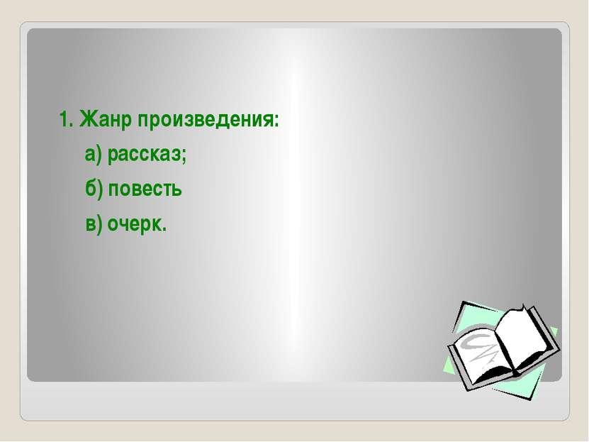 1. Жанр произведения: а) рассказ; б) повесть в) очерк.