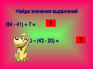 Найди значения выражений (84 - 41) + 7 = 60 – (43 - 20) = 50 37 ? ?