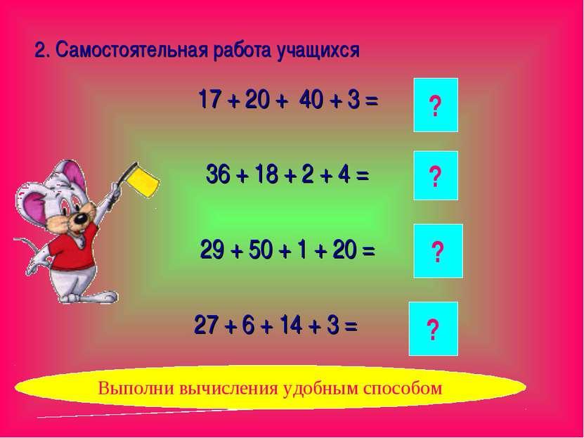 2. Самостоятельная работа учащихся 17 + 20 + 40 + 3 = 36 + 18 + 2 + 4 = 29 + ...