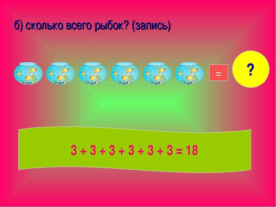 б) сколько всего рыбок? (запись) 18 = ? 3 + 3 + 3 + 3 + 3 + 3 = 18