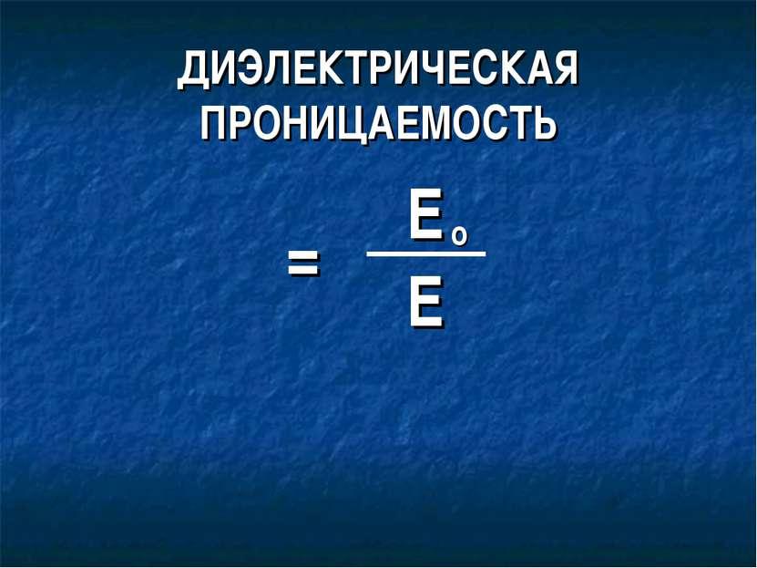 ДИЭЛЕКТРИЧЕСКАЯ ПРОНИЦАЕМОСТЬ ε = Е Е о